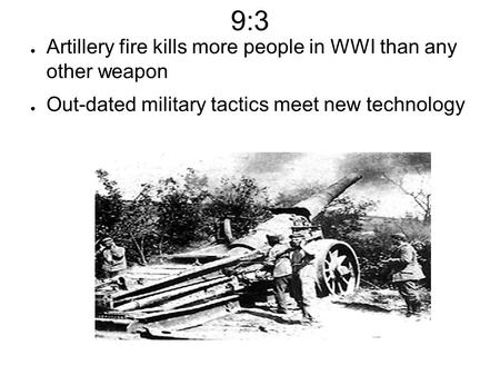 9:3 ● Artillery fire kills more people in WWI than any other weapon ● Out-dated military tactics meet new technology.