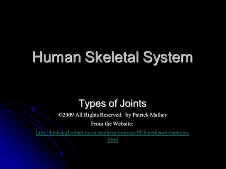Human Skeletal System Types of Joints ©2009 All Rights Reserved. by Patrick Mather From the Website: