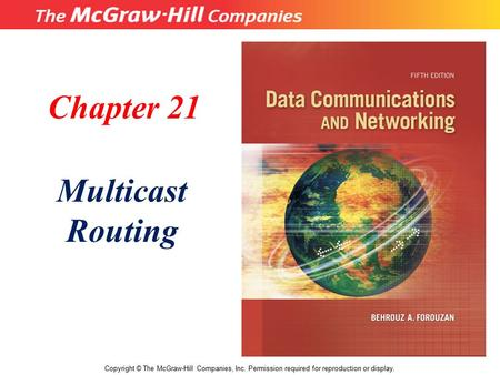 Chapter 21 Multicast Routing Copyright © The McGraw-Hill Companies, Inc. Permission required for reproduction or display.