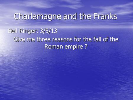 Charlemagne and the Franks Bell Ringer: 3/5/13 Give me three reasons for the fall of the Roman empire ?