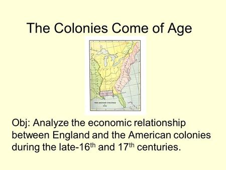 The Colonies Come of Age Obj: Analyze the economic relationship between England and the American colonies during the late-16 th and 17 th centuries.