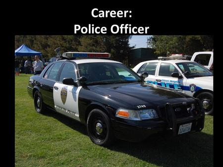 Career: Police Officer. Education Level: REQUIRED: High School Diploma HIGHLY RECOMMENDED: Associates or Bachelor Degree in Criminal Justice Field.