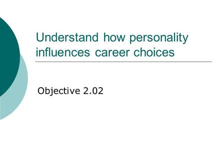 Understand how personality influences career choices Objective 2.02.