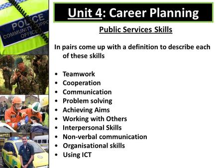 Unit 4: Career Planning Public Services Skills In pairs come up with a definition to describe each of these skills Teamwork Cooperation Communication Problem.