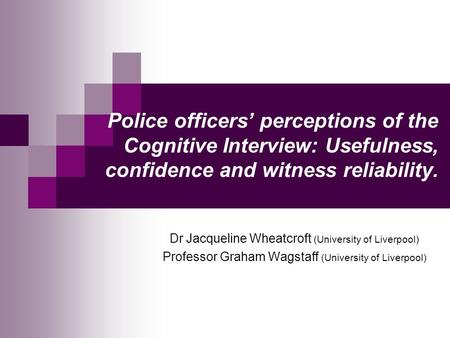 Police officers' perceptions of the Cognitive Interview: Usefulness, confidence and witness reliability. Dr Jacqueline Wheatcroft (University of Liverpool)