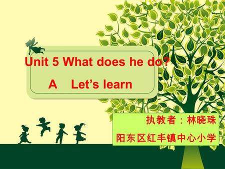 Unit 5 What does he do? A Let's learn 执教者:林晓珠 阳东区红丰镇中心小学.