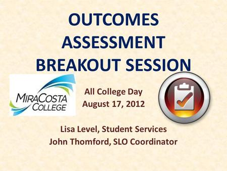 OUTCOMES ASSESSMENT BREAKOUT SESSION All College Day August 17, 2012 Lisa Level, Student Services John Thomford, SLO Coordinator.