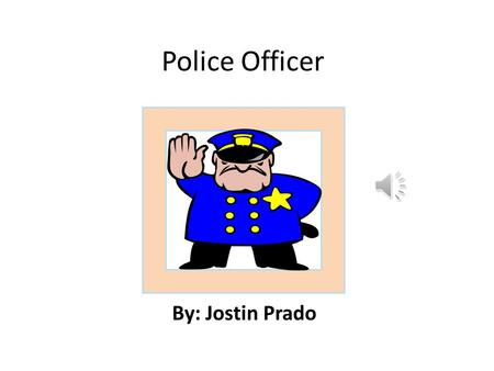 Police Officer By: Jostin Prado Job Description.