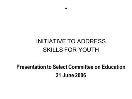 INITIATIVE TO ADDRESS SKILLS FOR YOUTH Presentation to Select Committee on Education 21 June 2006.