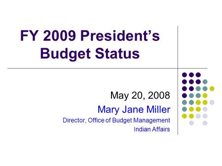FY 2009 President's Budget Status May 20, 2008 Mary Jane Miller Director, Office of Budget Management Indian Affairs.