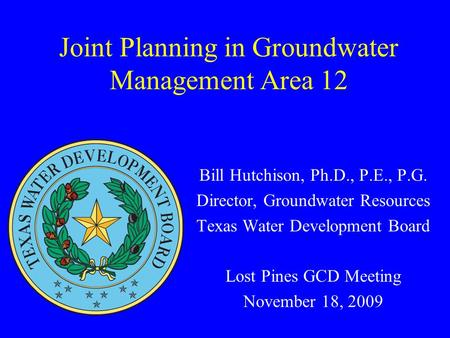 Joint Planning in Groundwater Management Area 12 Bill Hutchison, Ph.D., P.E., P.G. Director, Groundwater Resources Texas Water Development Board Lost Pines.