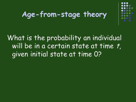 Age-from-stage theory What is the probability an individual will be in a certain state at time t, given initial state at time 0?