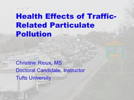 Health Effects of Traffic- Related Particulate Pollution Christine Rioux, MS Doctoral Candidate, Instructor Tufts University.