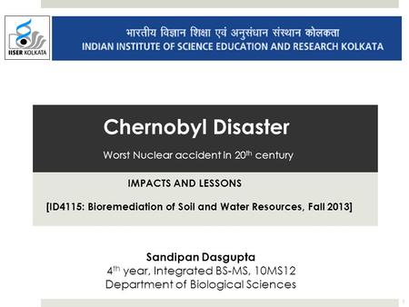 Chernobyl Disaster Worst Nuclear accident in 20 th century IMPACTS AND LESSONS [ID4115: Bioremediation of Soil and Water Resources, Fall 2013] Sandipan.