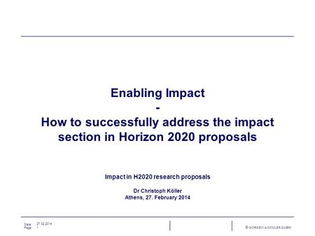 Date: Page: © GÖRGEN & KÖLLER GMBH 27.02.2014 1 Enabling Impact - How to successfully address the impact section in Horizon 2020 proposals Impact in H2020.