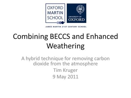 Combining BECCS and Enhanced Weathering A hybrid technique for removing carbon dioxide from the atmosphere Tim Kruger 9 May 2011.