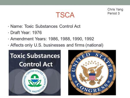 TSCA Name: Toxic Substances Control Act Draft Year: 1976 Amendment Years: 1986, 1988, 1990, 1992 Affects only U.S. businesses and firms (national) Chris.
