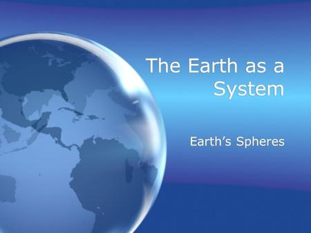 The Earth as a System Earth's Spheres. Earth System Science (ESS) The study of the interactions between and among events and Earth's spheres A relatively.