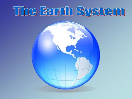 System: an organized group of parts that work together to form a whole. The Earth system has four major parts: 1.A tmosphere 2.H ydrosphere 3.B iosphere.