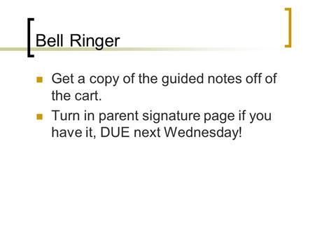 Bell Ringer Get a copy of the guided notes off of the cart. Turn in parent signature page if you have it, DUE next Wednesday!