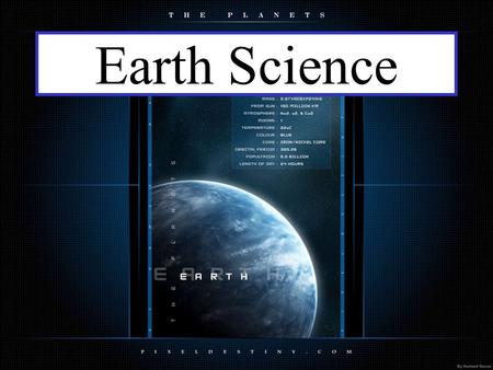 Earth Science. Chapter 1: Earth as a System Science is: Any system of knowledge which tries to observe, identify, understand and describe the nature.