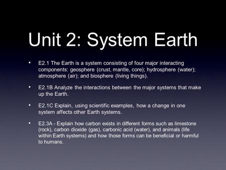 Unit 2: System Earth E2.1 The Earth is a system consisting of four major interacting components: geosphere (crust, mantle, core); hydrosphere (water);