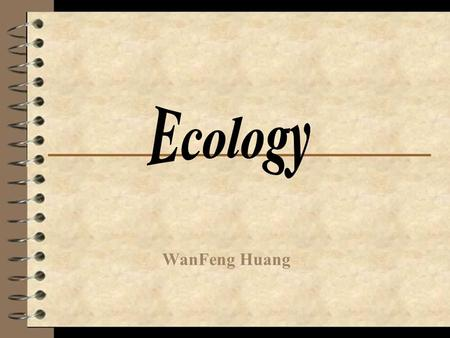 WanFeng Huang. Definition The ecology is the study of the interactions of living things with each other and physical environment.