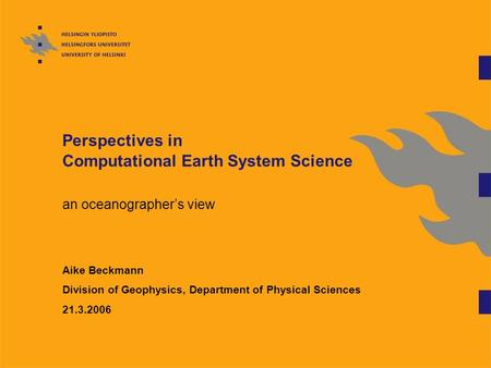 Perspectives in Computational Earth System Science an oceanographer's view Aike Beckmann Division of Geophysics, Department of Physical Sciences 21.3.2006.