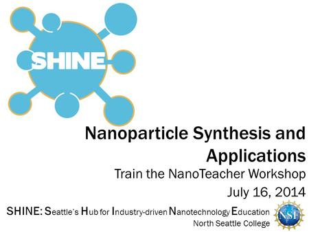 SHINE: S eattle's H ub for I ndustry-driven N anotechnology E ducation North Seattle College Nanoparticle Synthesis and Applications Train the NanoTeacher.