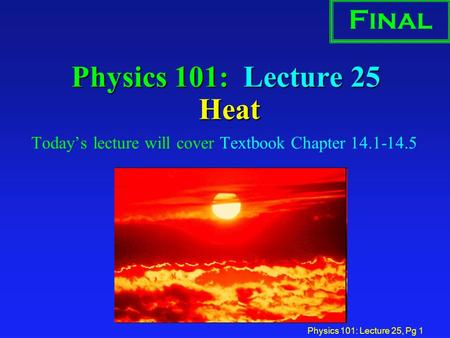 Physics 101: Lecture 25, Pg 1 Physics 101: Lecture 25 Heat Today's lecture will cover Textbook Chapter 14.1-14.5 Final.