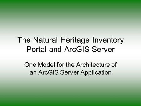 The Natural Heritage Inventory Portal and ArcGIS Server One Model for the Architecture of an ArcGIS Server Application.