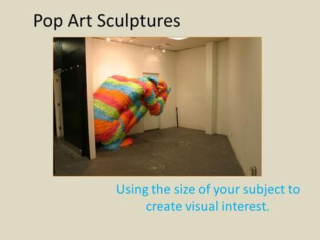 Pop Art Sculptures Using the size of your subject to create visual interest.