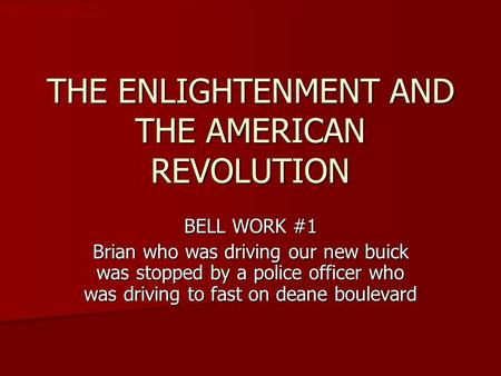 THE ENLIGHTENMENT AND THE AMERICAN REVOLUTION BELL WORK #1 Brian who was driving our new buick was stopped by a police officer who was driving to fast.