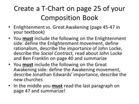 Create a T-Chart on page 25 of your Composition Book Enlightenment vs. Great Awakening (page 45-47 in your textbook) You must include the following on.