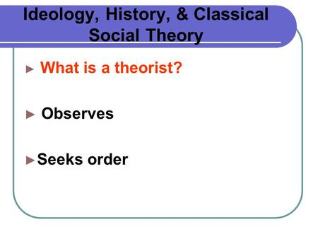 Ideology, History, & Classical Social Theory ► What is a theorist? ► Observes ► Seeks order.