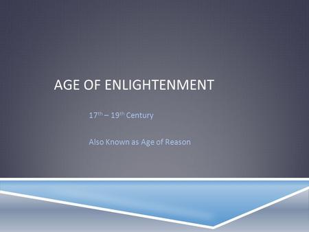 AGE OF ENLIGHTENMENT 17 th – 19 th Century Also Known as Age of Reason.