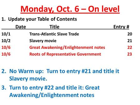 Monday, Oct. 6 – On level 1. Update your Table of Contents Date TitleEntry # 10/1Trans-Atlantic Slave Trade20 10/2Slavery movie21 10/6Great Awakening/Enlightenment.