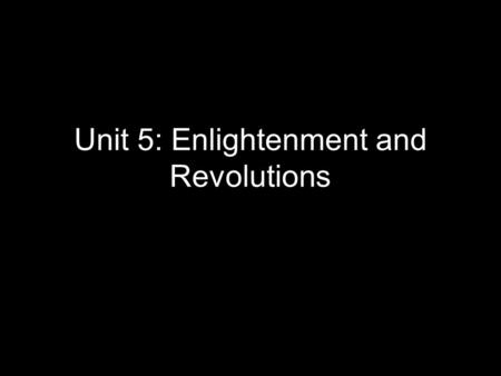 Unit 5: Enlightenment and Revolutions