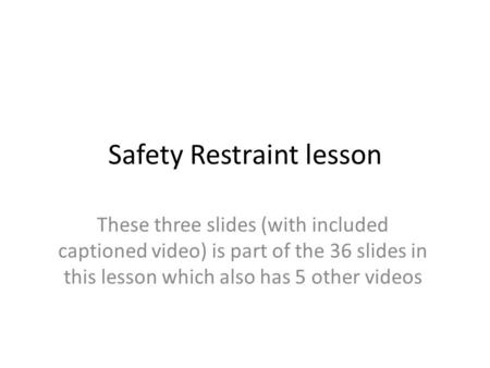 Safety Restraint lesson These three slides (with included captioned video) is part of the 36 slides in this lesson which also has 5 other videos.