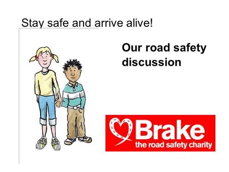 Our road safety discussion Stay safe and arrive alive!