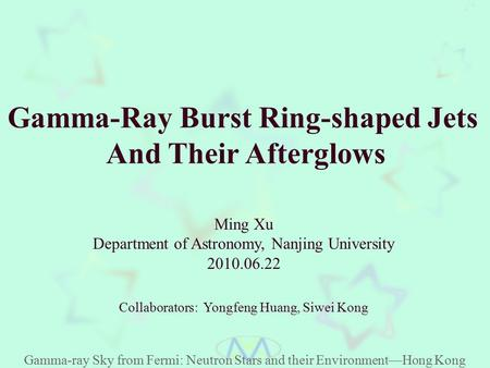 Gamma-Ray Burst Ring-shaped Jets And Their Afterglows Ming Xu Department of Astronomy, Nanjing University 2010.06.22 Gamma-ray Sky from Fermi: Neutron.