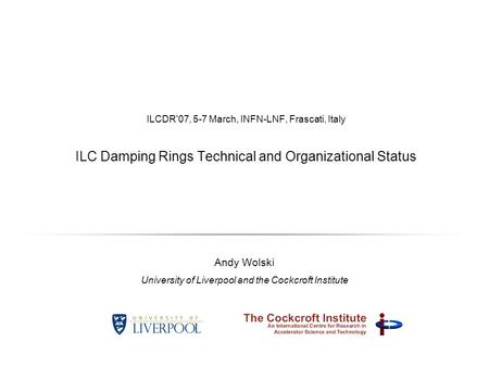 ILCDR'07, 5-7 March, INFN-LNF, Frascati, Italy ILC Damping Rings Technical and Organizational Status Andy Wolski University of Liverpool and the Cockcroft.