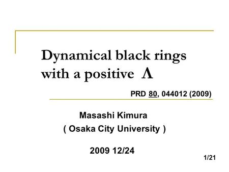 1/21 Dynamical black rings with a positive Masashi Kimura ( Osaka City University ) 2009 12/24 PRD 80, 044012 (2009)