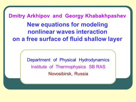 Dmitry Arkhipov and Georgy Khabakhpashev New equations for modeling nonlinear waves interaction on a free surface of fluid shallow layer Department of.