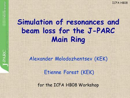 Simulation of resonances and beam loss for the J-PARC Main Ring Alexander Molodozhentsev (KEK) Etienne Forest (KEK) for the ICFA HB08 Workshop ICFA HB08.