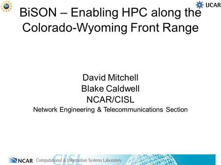 BiSON – Enabling HPC along the Colorado-Wyoming Front Range David Mitchell Blake Caldwell NCAR/CISL Network Engineering & Telecommunications Section.