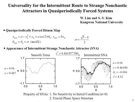 1 Universality for the Intermittent Route to Strange Nonchaotic Attractors in Quasiperiodically Forced Systems W. Lim and S.-Y. Kim Kangwon National University.