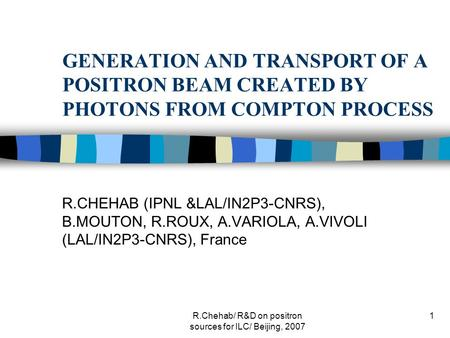 R.Chehab/ R&D on positron sources for ILC/ Beijing, 2007 1 GENERATION AND TRANSPORT OF A POSITRON BEAM CREATED BY PHOTONS FROM COMPTON PROCESS R.CHEHAB.