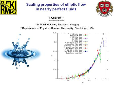 T. Csörgő 1,2 Scaling properties of elliptic flow in nearly perfect fluids 1 MTA KFKI RMKI, Budapest, Hungary 2 Department of.