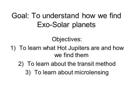 Goal: To understand how we find Exo-Solar planets Objectives: 1)To learn what Hot Jupiters are and how we find them 2)To learn about the transit method.
